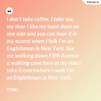 I don't take coffee, I take tea, my dear I like my toast done on one side and you can hear it in my accent when I talk I'm an Englishman in New York. See me walking down Fifth Avenue a walking cane here at my side I take it everywhere I walk I'm an Englishman in New York. - Sting