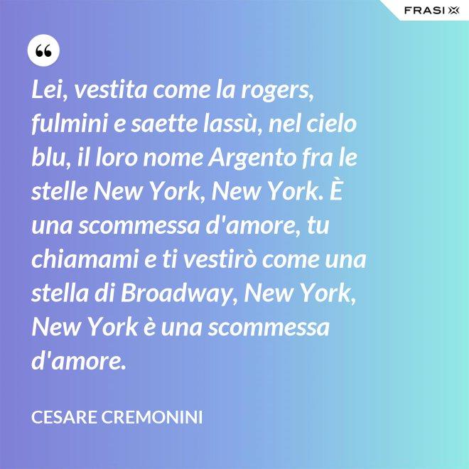 Lei, vestita come la rogers, fulmini e saette lassù, nel cielo blu, il loro nome Argento fra le stelle New York, New York. È una scommessa d'amore, tu chiamami e ti vestirò come una stella di Broadway, New York, New York è una scommessa d'amore. - Cesare Cremonini