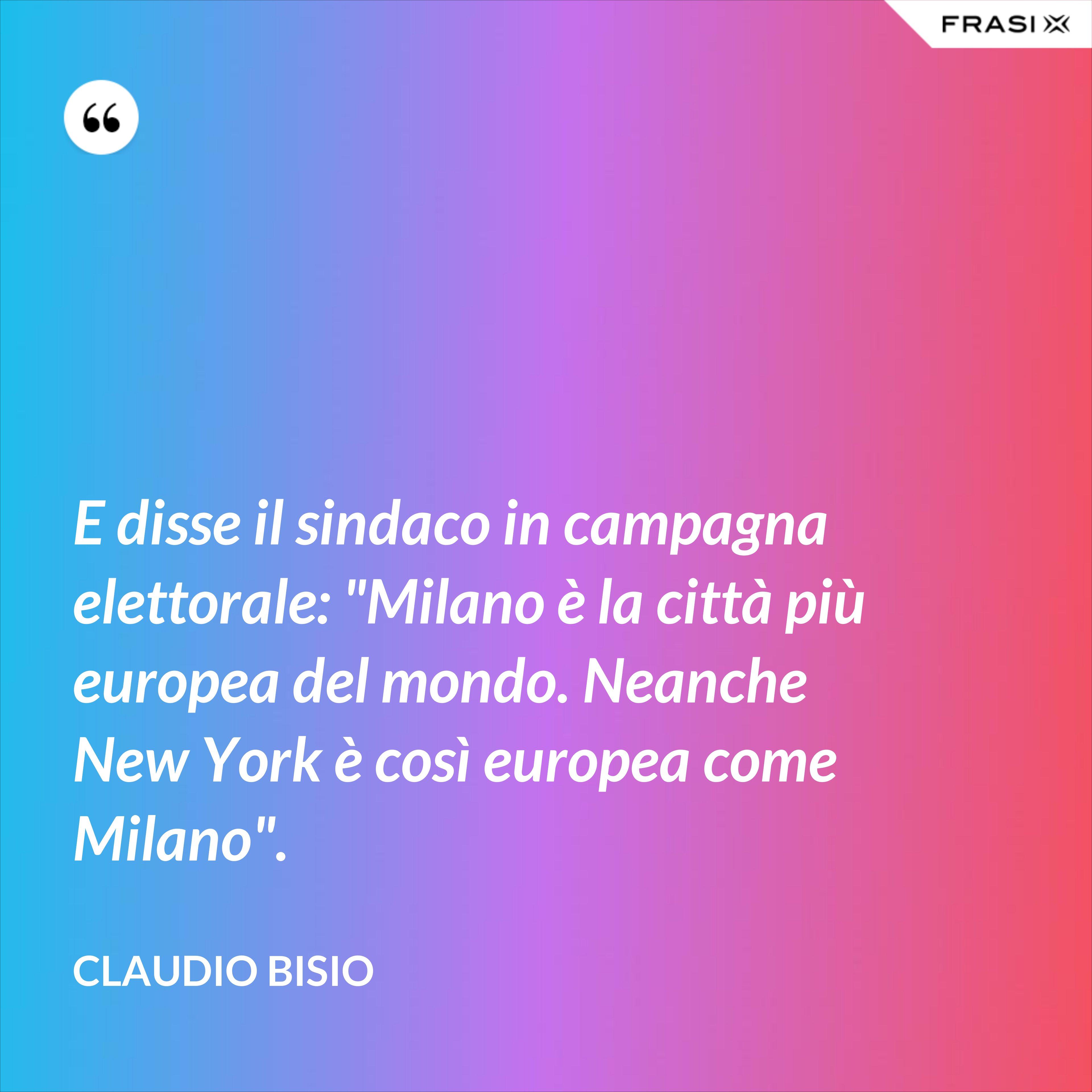 """E disse il sindaco in campagna elettorale: """"Milano è la città più europea del mondo. Neanche New York è così europea come Milano"""". - Claudio Bisio"""