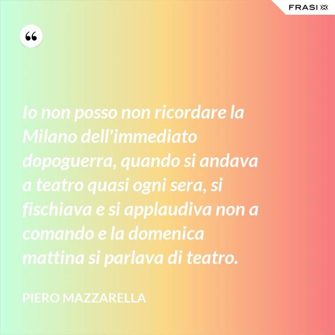 Io non posso non ricordare la Milano dell'immediato dopoguerra, quando si andava a teatro quasi ogni sera, si fischiava e si applaudiva non a comando e la domenica mattina si parlava di teatro. - Piero Mazzarella
