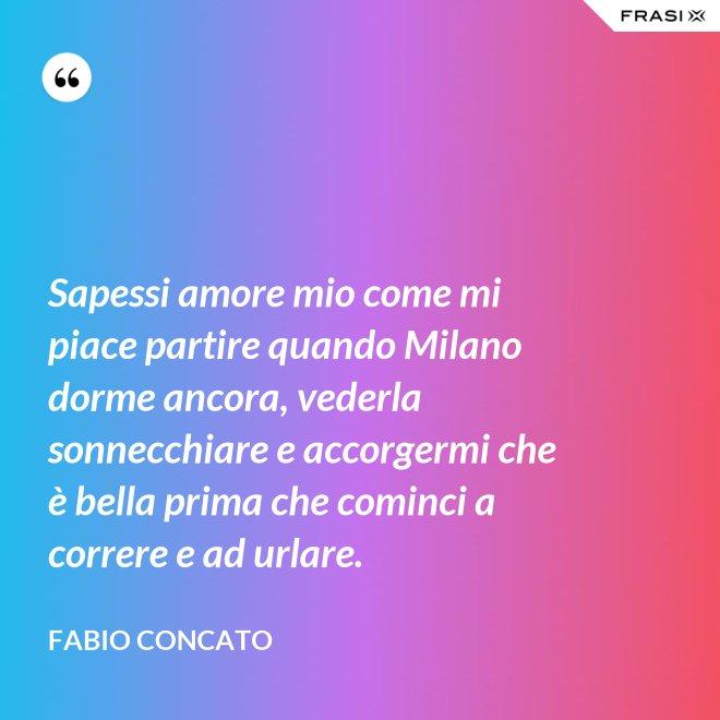 Sapessi amore mio come mi piace partire quando Milano dorme ancora, vederla sonnecchiare e accorgermi che è bella prima che cominci a correre e ad urlare. - Fabio Concato