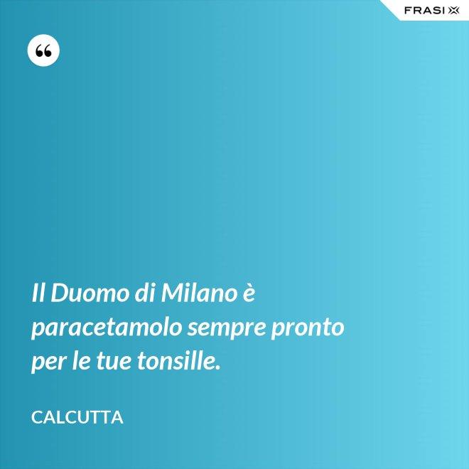 Il Duomo di Milano è paracetamolo sempre pronto per le tue tonsille. - Calcutta