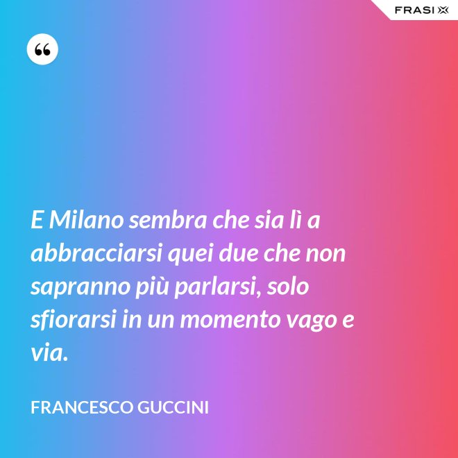 E Milano sembra che sia lì a abbracciarsi quei due che non sapranno più parlarsi, solo sfiorarsi in un momento vago e via. - Francesco Guccini