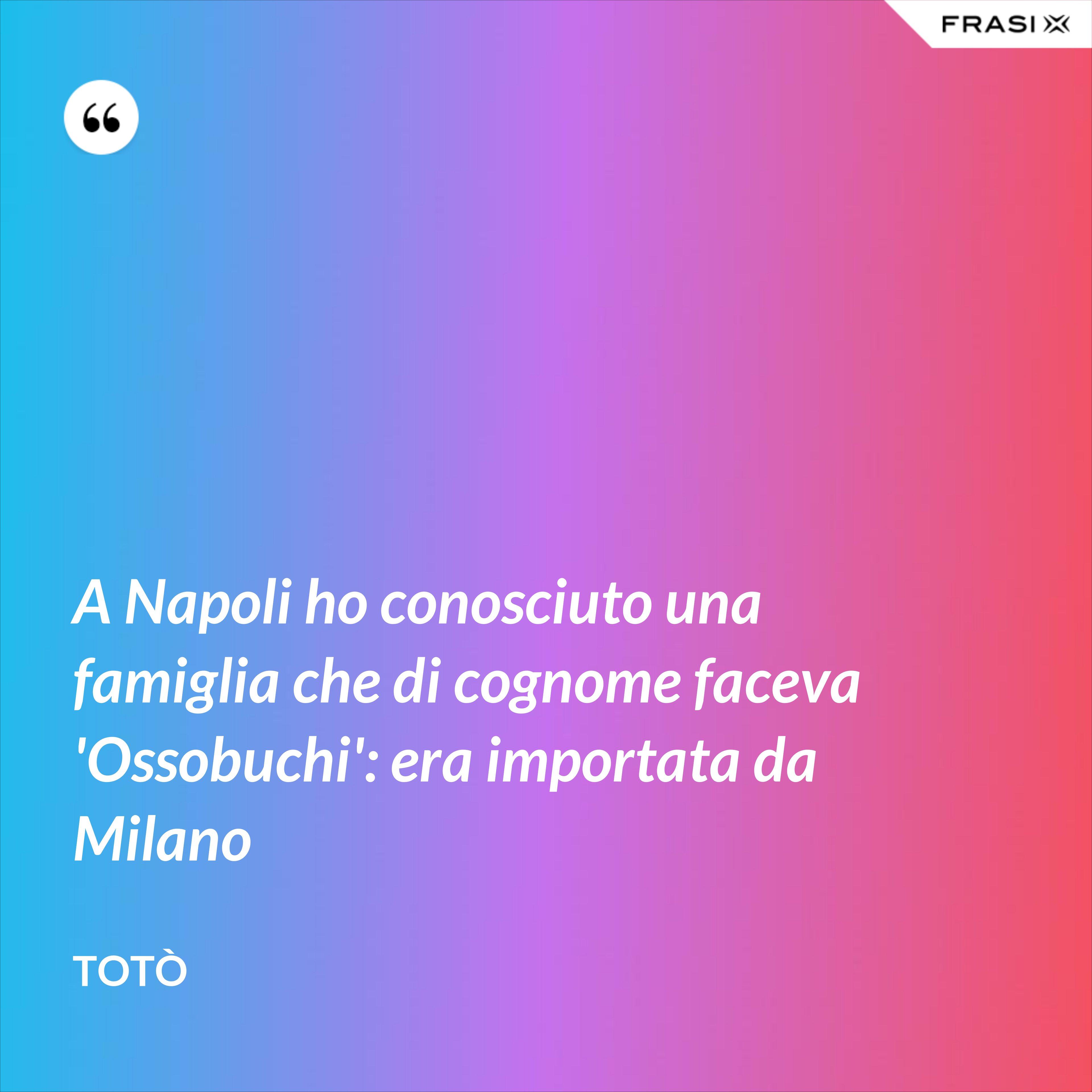 A Napoli ho conosciuto una famiglia che di cognome faceva 'Ossobuchi': era importata da Milano - Totò