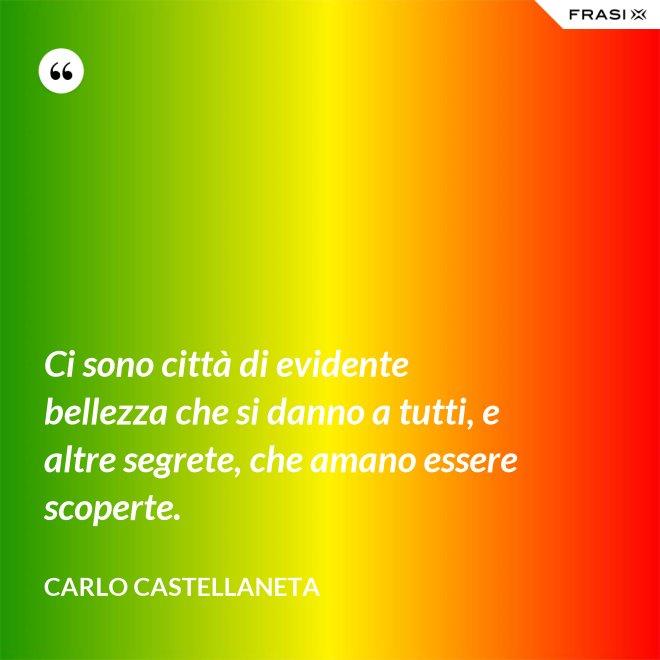 Ci sono città di evidente bellezza che si danno a tutti, e altre segrete, che amano essere scoperte. - Carlo Castellaneta