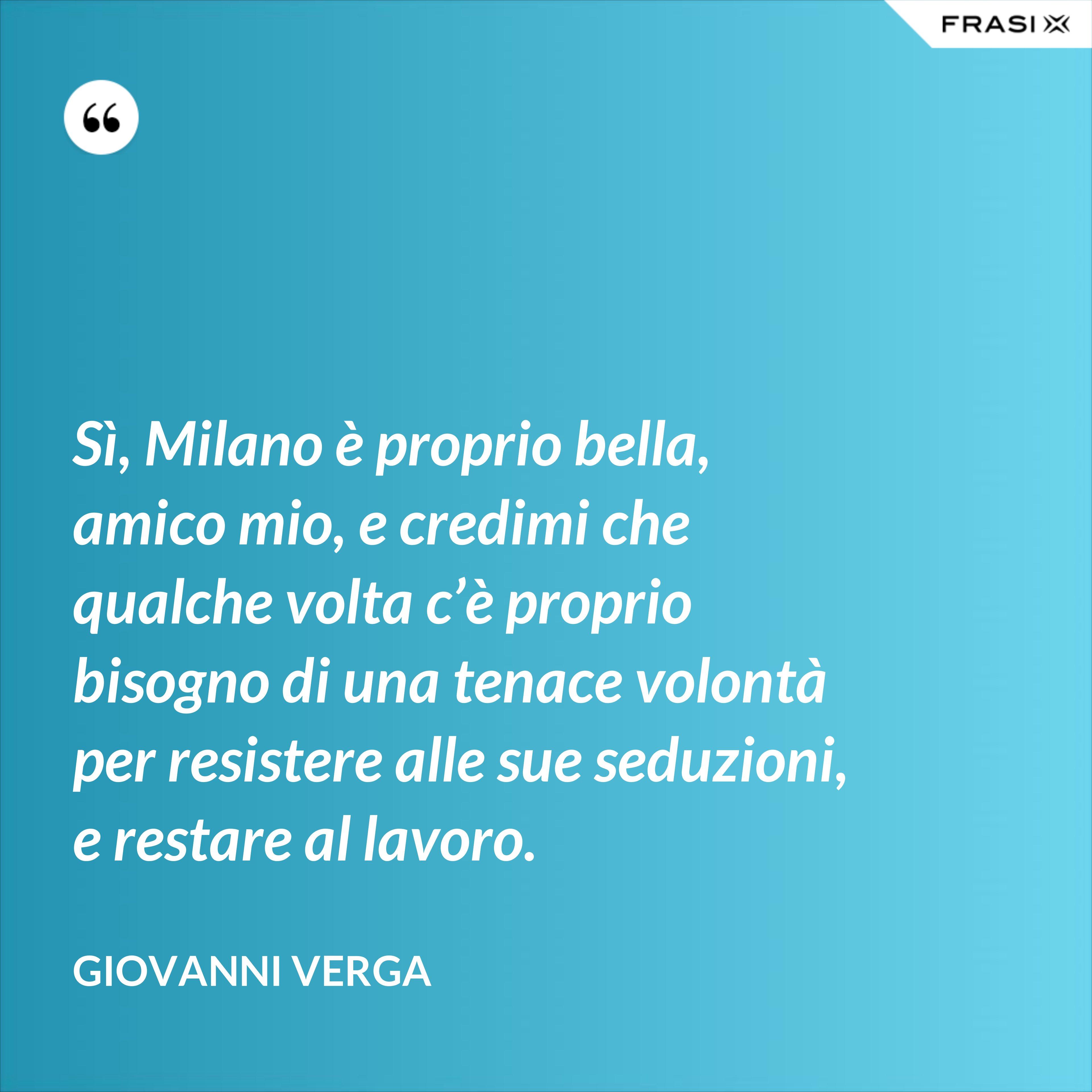 Sì, Milano è proprio bella, amico mio, e credimi che qualche volta c'è proprio bisogno di una tenace volontà per resistere alle sue seduzioni, e restare al lavoro. - Giovanni Verga