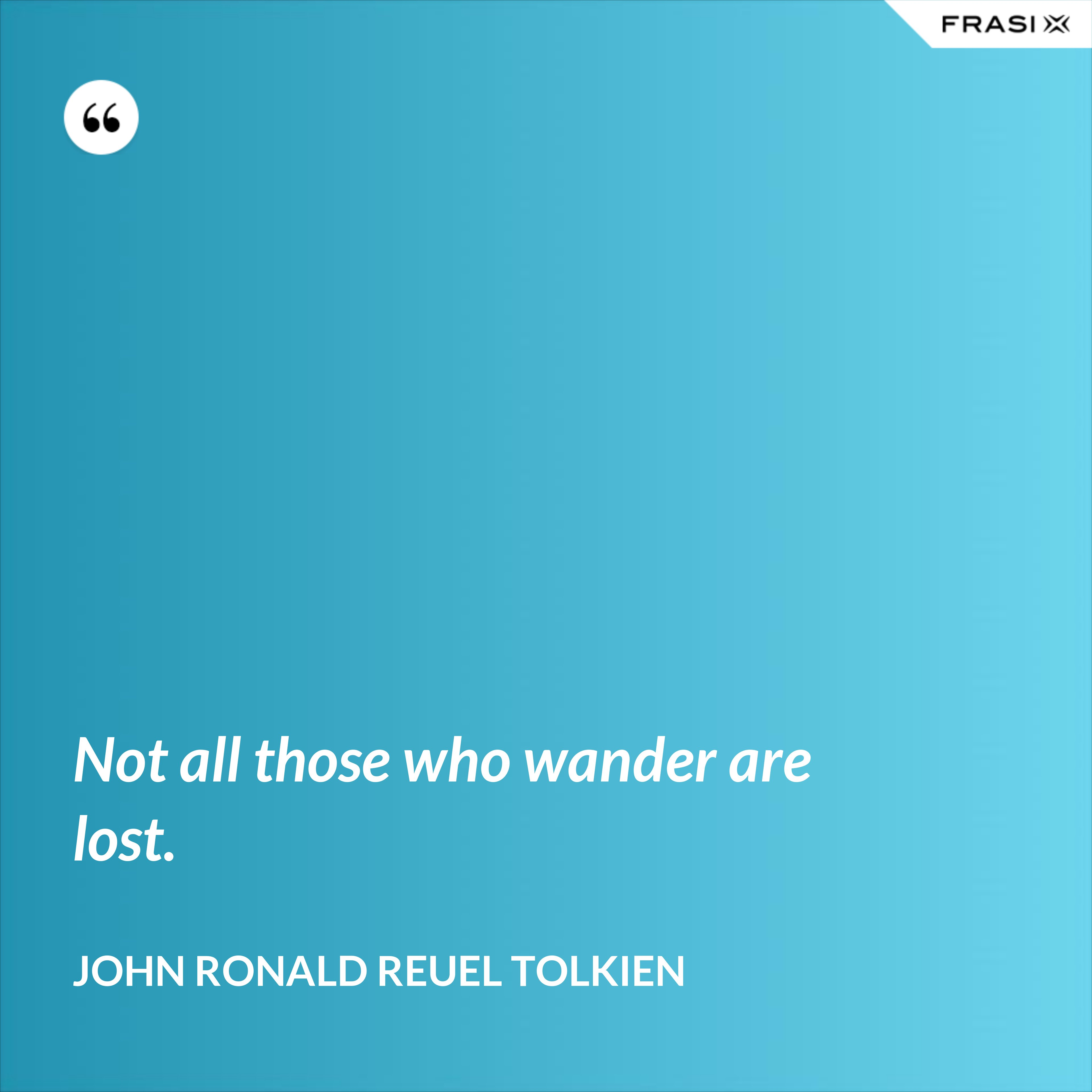 Not all those who wander are lost. - John Ronald Reuel Tolkien