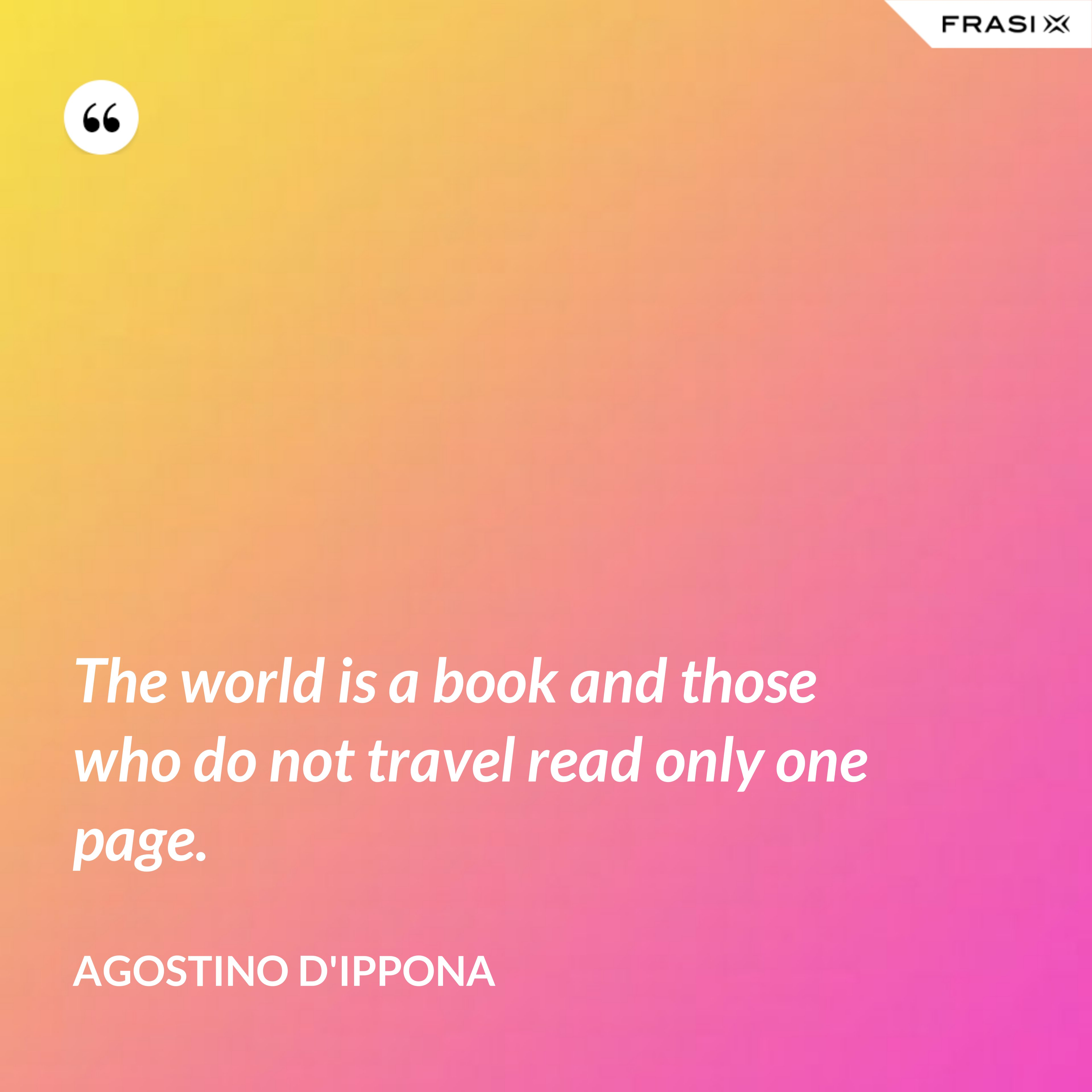 The world is a book and those who do not travel read only one page. - Agostino d'Ippona