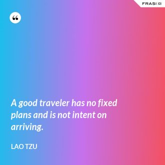 A good traveler has no fixed plans and is not intent on arriving. - Lao Tzu