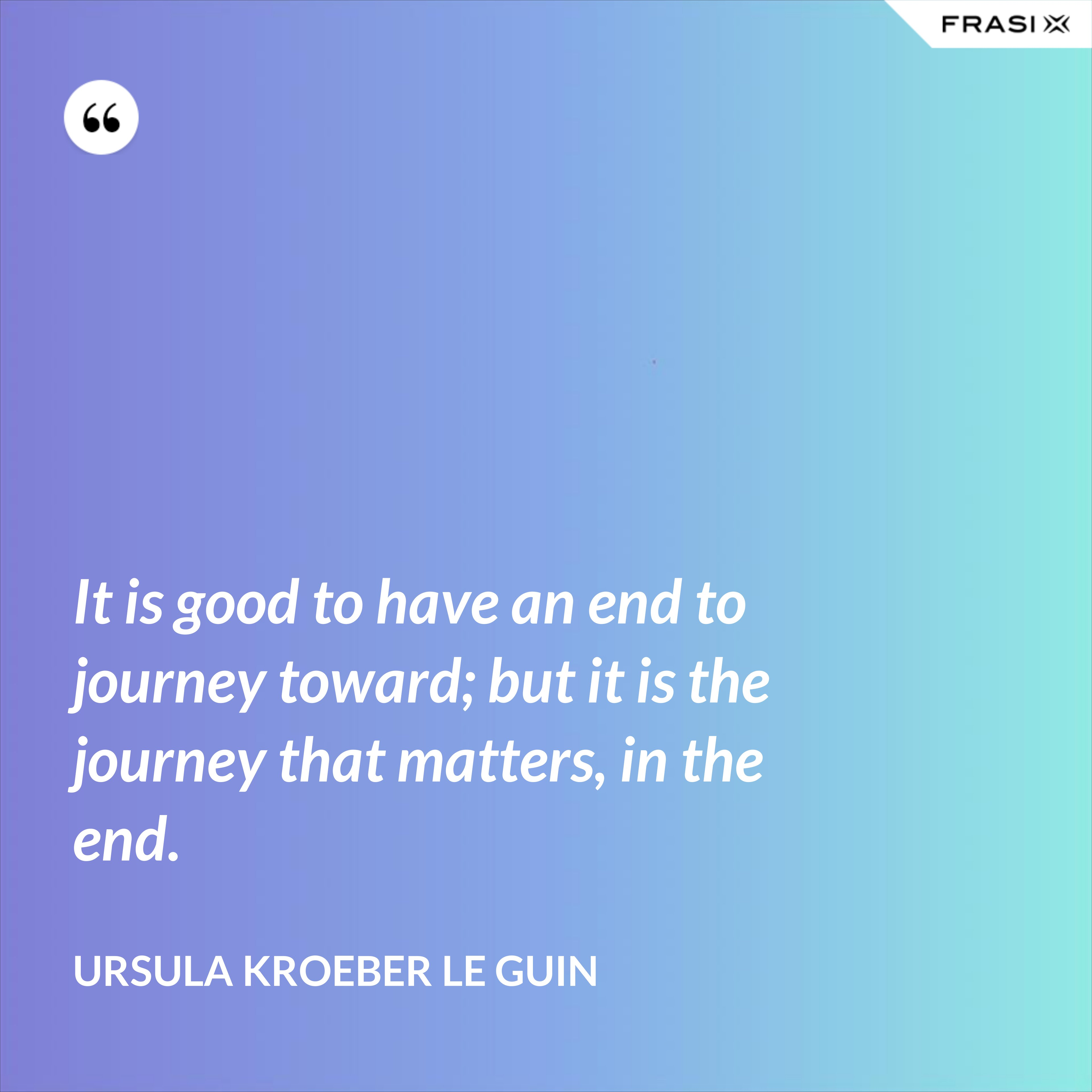 It is good to have an end to journey toward; but it is the journey that matters, in the end. - Ursula Kroeber Le Guin