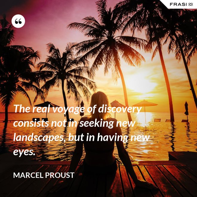 The real voyage of discovery consists not in seeking new landscapes, but in having new eyes. - Marcel Proust