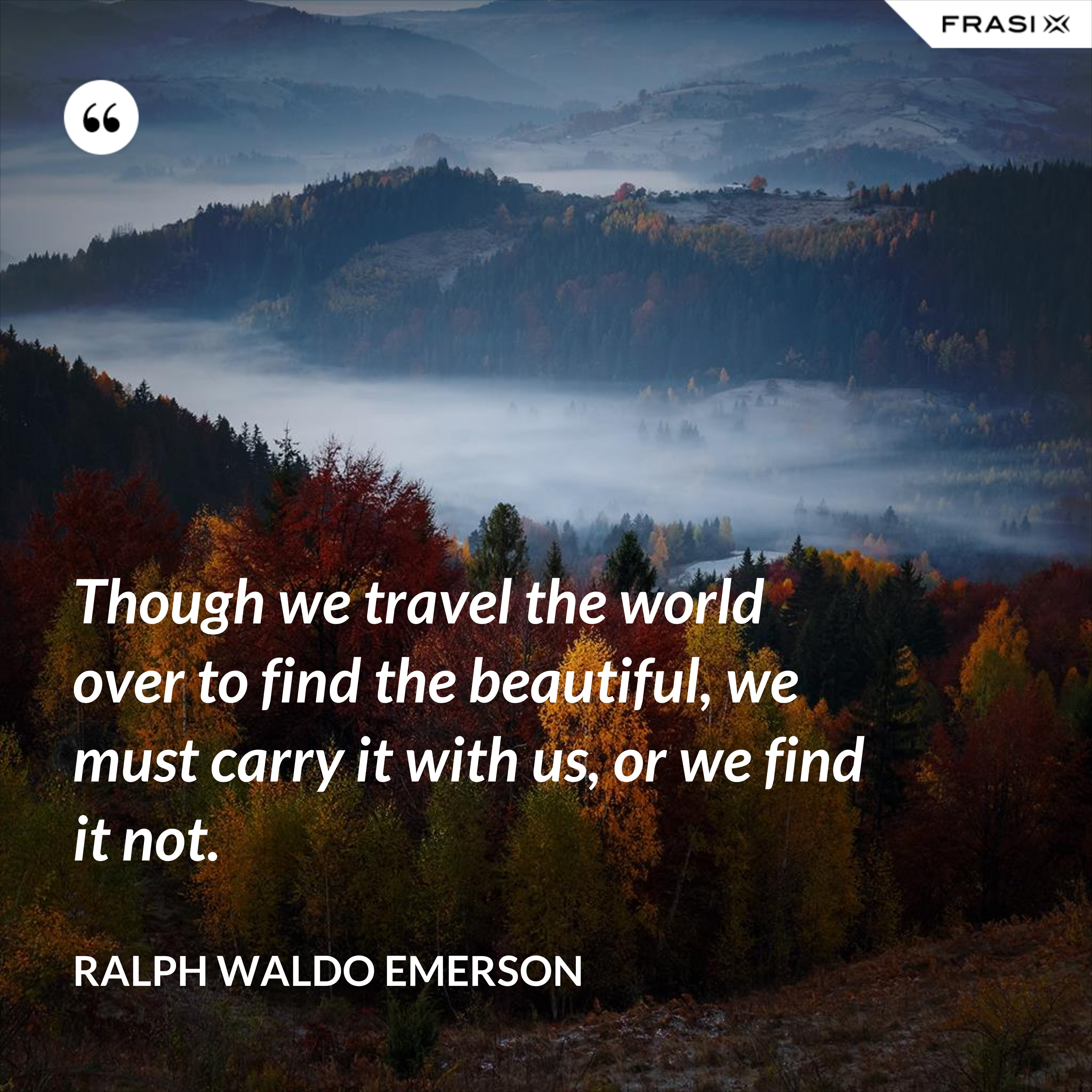 Though we travel the world over to find the beautiful, we must carry it with us, or we find it not. - Ralph Waldo Emerson