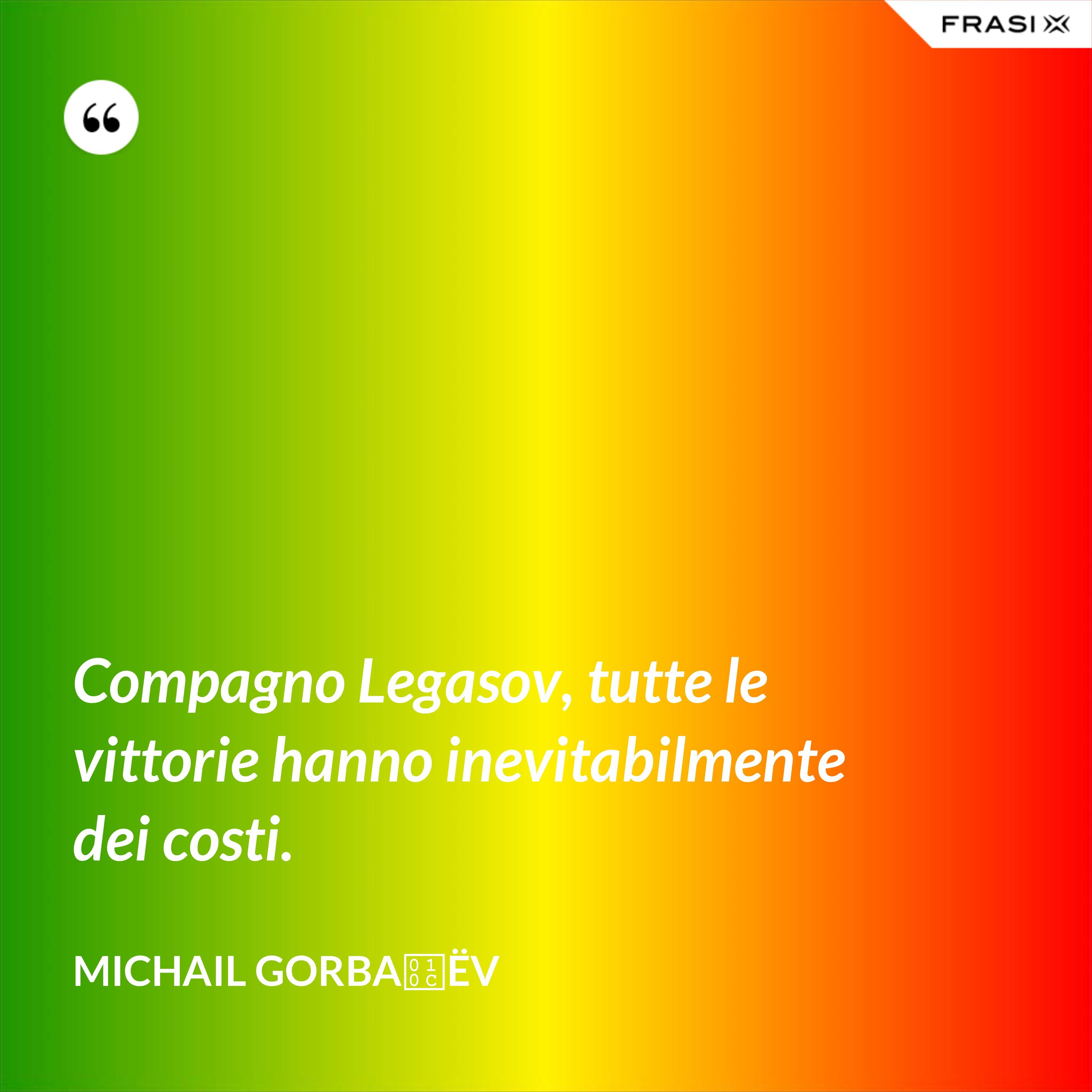Compagno Legasov, tutte le vittorie hanno inevitabilmente dei costi. - Michail Gorbačëv
