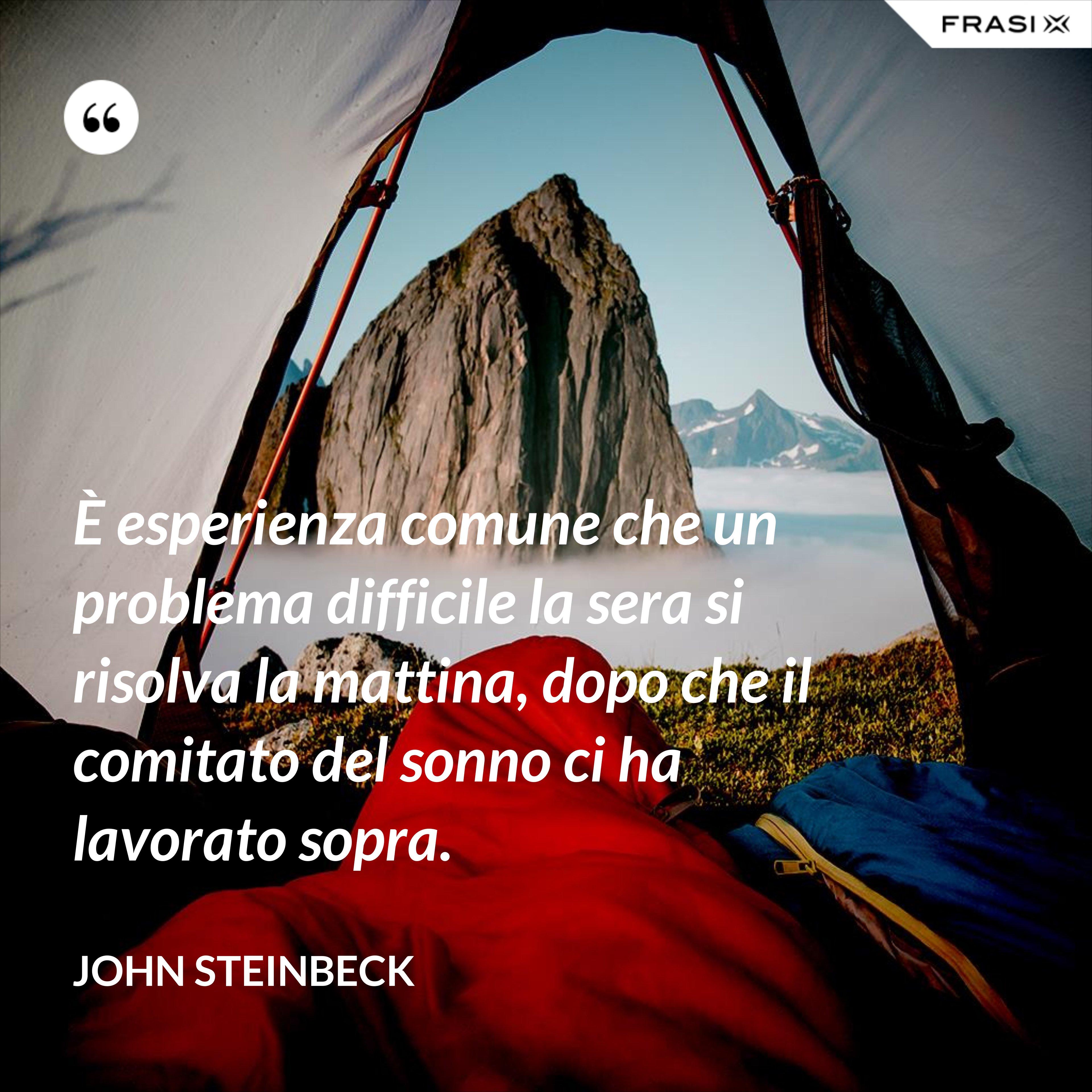 È esperienza comune che un problema difficile la sera si risolva la mattina, dopo che il comitato del sonno ci ha lavorato sopra. - John Steinbeck